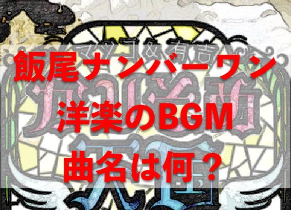 飯尾ナンバーワンの曲名は?洋楽BGMをリサーチ!【かりそめ天国】